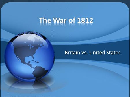 Britain vs. United States. Freedom of the seas – Britain was fighting a war against the French – British would force U.S. sailors to work on British ships.