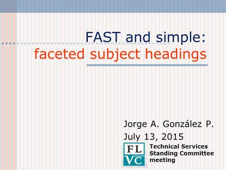 FAST and simple: faceted subject headings Jorge A. González P. July 13, 2015 Technical Services Standing Committee meeting.