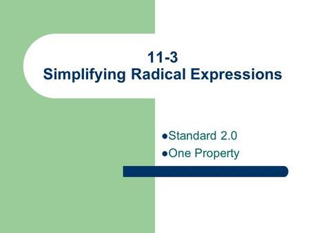 11-3 Simplifying Radical Expressions Standard 2.0 One Property.