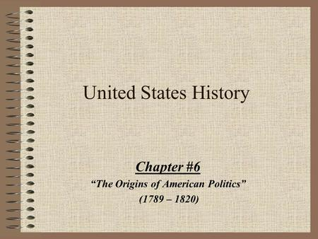 "United States History Chapter #6 ""The Origins of American Politics"" (1789 – 1820)"