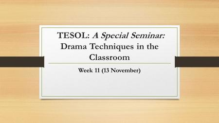 TESOL: A Special Seminar: Drama Techniques in the Classroom Week 11 (13 November)