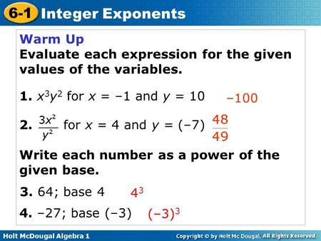 Holt McDougal Algebra 1 6-1 Integer Exponents Warm Up Evaluate each expression for the given values of the variables. 1. x 3 y 2 for x = –1 and y = 10.