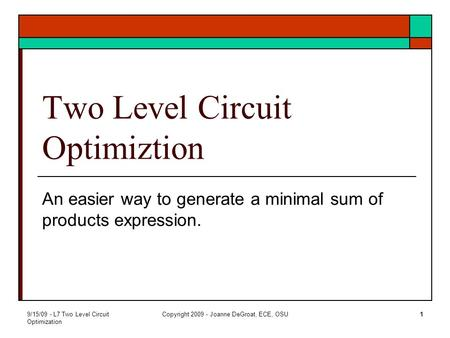 9/15/09 - L7 Two Level Circuit Optimization Copyright 2009 - Joanne DeGroat, ECE, OSU1 Two Level Circuit Optimiztion An easier way to generate a minimal.