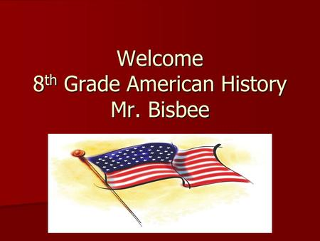 Welcome 8 th Grade American History Mr. Bisbee. About Me Family – Wife Erin, 9 year old son Tristan, 6 year old daughter Adelyn, 4 year old son Nolan,