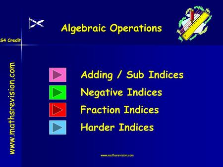 Www.mathsrevision.com Algebraic Operations Adding / Sub Indices Negative Indices www.mathsrevision.com Fraction Indices Harder Indices S4 Credit.