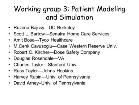 Working group 3: Patient Modeling and Simulation Ruzena Bajcsy—UC Berkeley Scott L. Bartow—Senatra Home Care Services Amit Bose—Tyco Healthcare M.Cenk.