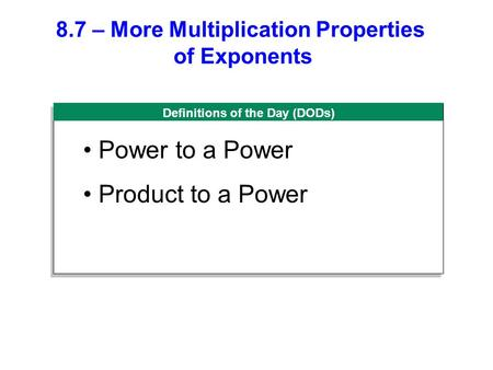 Definitions of the Day (DODs) 8.7 – More Multiplication Properties of Exponents Power to a Power Product to a Power.