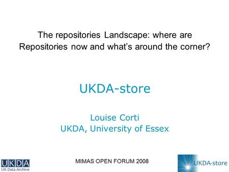The repositories Landscape: where are Repositories now and what's around the corner? UKDA-store Louise Corti UKDA, University of Essex MIMAS OPEN FORUM.