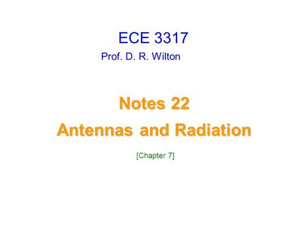 Prof. D. R. Wilton Notes 22 Antennas and Radiation Antennas and Radiation ECE 3317 [Chapter 7]