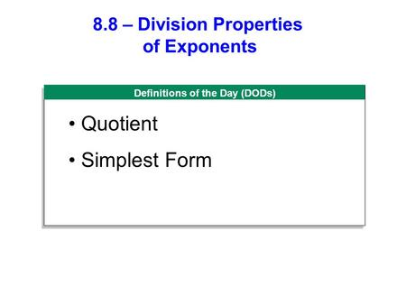 Definitions of the Day (DODs) 8.8 – Division Properties of Exponents Quotient Simplest Form.