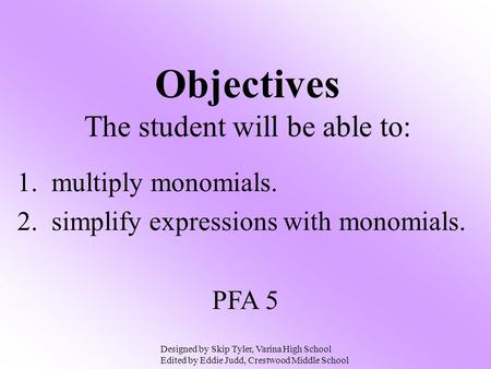 Objectives The student will be able to: 1. multiply monomials. 2. simplify expressions with monomials. PFA 5 Designed by Skip Tyler, Varina High School.