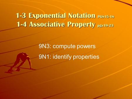 1-3 Exponential Notation PGS15-18 1-4 Associative Property pgs19-23 9N3: compute powers 9N1: identify properties.