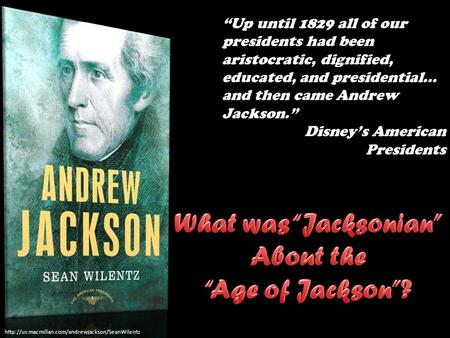 """Up until 1829 all of our presidents had been aristocratic, dignified, educated, and presidential..."