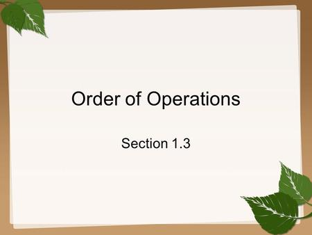 Order of Operations Section 1.3. 1.3 Order of Operations GOAL 1 Use the order of operations to evaluate algebraic expressions. What you should learn To.