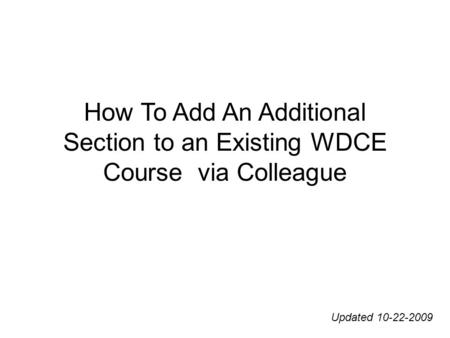 How To Add An Additional Section to an Existing WDCE Course via Colleague Updated 10-22-2009.