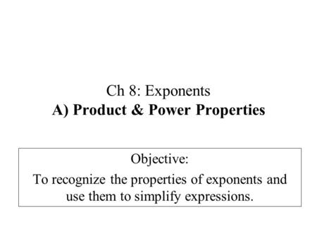 Ch 8: Exponents A) Product & Power Properties Objective: To recognize the properties of exponents and use them to simplify expressions.