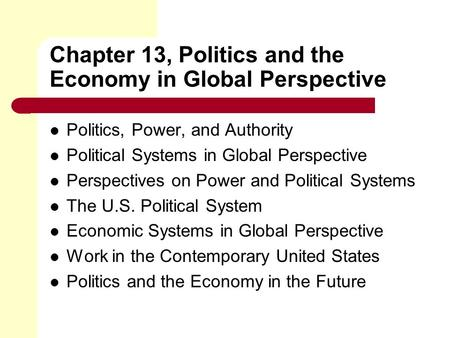 Chapter 13, Politics and the Economy in Global Perspective Politics, Power, and Authority Political Systems in Global Perspective Perspectives on Power.