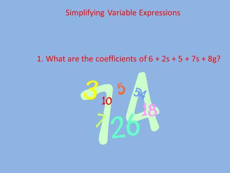 Simplifying Variable Expressions 1. What are the coefficients of 6 + 2s + 5 + 7s + 8g?