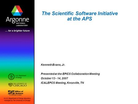 The Scientific Software Initiative at the APS Kenneth Evans, Jr. Presented at the EPICS Collaboration Meeting October 13 - 14, 2007 ICALEPCS Meeting, Knoxville,