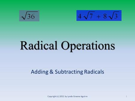 Radical Operations Adding & Subtracting Radicals 1Copyright (c) 2011 by Lynda Greene Aguirre.