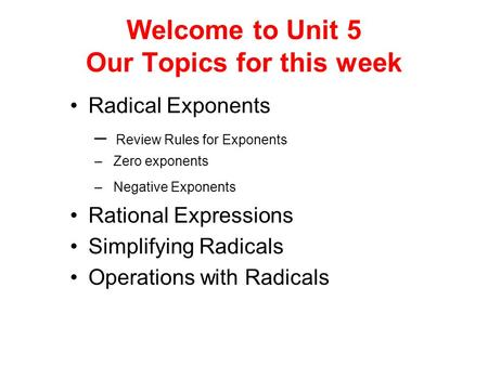 Welcome to Unit 5 Our Topics for this week Radical Exponents – Review Rules for Exponents – Zero exponents – Negative Exponents Rational Expressions Simplifying.