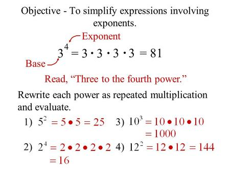 "Objective - To simplify expressions involving exponents. 3 4 = 3 3 3 3= 81 Exponent Base Read, ""Three to the fourth power."" Rewrite each power as repeated."