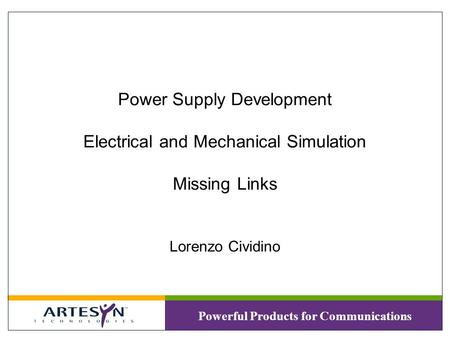 Powerful Products for Communications Power Supply Development Electrical and Mechanical Simulation Missing Links Lorenzo Cividino.