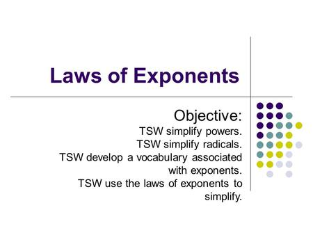 Laws of Exponents Objective: TSW simplify powers. TSW simplify radicals. TSW develop a vocabulary associated with exponents. TSW use the laws of exponents.