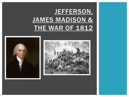 JEFFERSON, JAMES MADISON & THE WAR OF 1812.  British & French still fighting (remember – they DO NOT GET ALONG! French & Indian War, American Revolution,