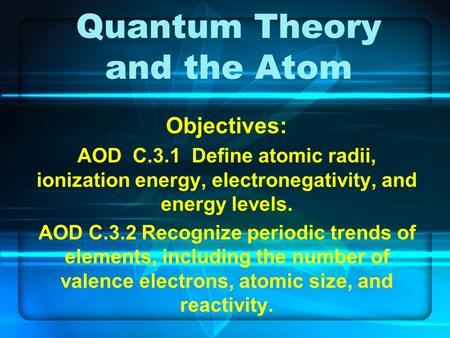 Quantum Theory and the Atom Objectives: AOD C.3.1 Define atomic radii, ionization energy, electronegativity, and energy levels. AOD C.3.2 Recognize periodic.