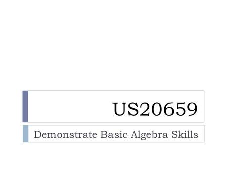 US20659 Demonstrate Basic Algebra Skills. - LIKE terms are those with exactly the same letter, or combination of letters and powers LIKE terms:UNLIKE.