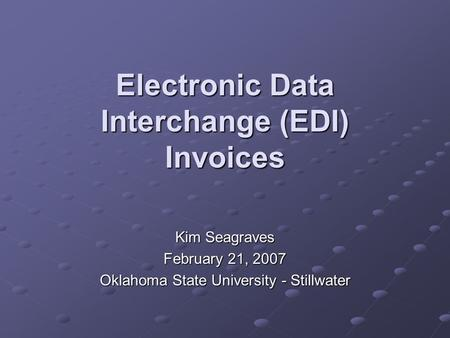 Electronic Data Interchange (EDI) Invoices Kim Seagraves February 21, 2007 Oklahoma State University - Stillwater.