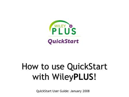 QuickStart User Guide: January 2008 How to use QuickStart with WileyPLUS!