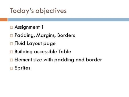 Today's objectives  Assignment 1  Padding, Margins, Borders  Fluid Layout page  Building accessible Table  Element size with padding and border 