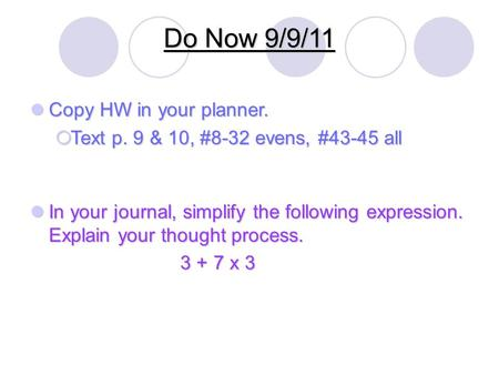 Do Now 9/9/11 Copy HW in your planner. Copy HW in your planner.  Text p. 9 & 10, #8-32 evens, #43-45 all In your journal, simplify the following expression.