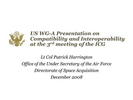US WG-A Presentation on Compatibility and Interoperability at the 3 rd meeting of the ICG Lt Col Patrick Harrington Office of the Under Secretary of the.