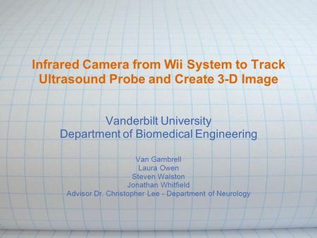 Infrared Camera from Wii System to Track Ultrasound Probe and Create 3-D Image Vanderbilt University Department of Biomedical Engineering Van Gambrell.