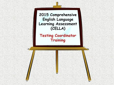 2015 Comprehensive English Language Learning Assessment (CELLA) Testing Coordinator Training.