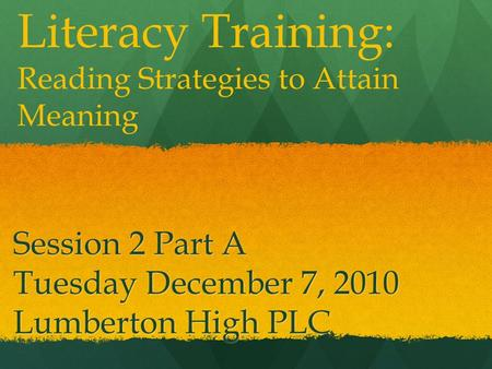 Session 2 Part A Tuesday December 7, 2010 Lumberton High PLC Literacy Training: Reading Strategies to Attain Meaning.