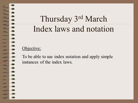 Thursday 3 rd March Index laws and notation Objective: To be able to use index notation and apply simple instances of the index laws.