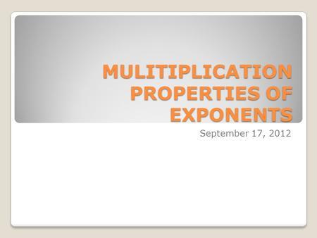 MULITIPLICATION PROPERTIES OF EXPONENTS September 17, 2012.