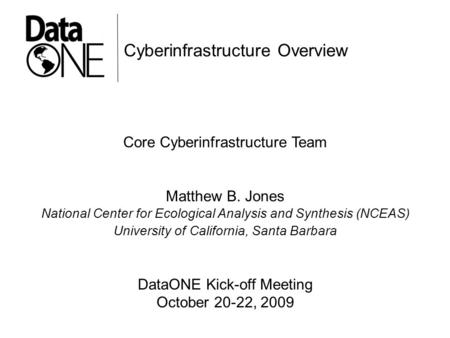 Cyberinfrastructure Overview Core Cyberinfrastructure Team Matthew B. Jones National Center for Ecological Analysis and Synthesis (NCEAS) University of.
