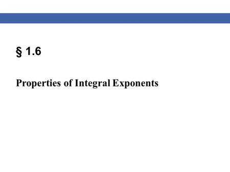 § 1.6 Properties of Integral Exponents. Blitzer, Algebra for College Students, 6e – Slide #2 Section 1.6 Properties of Exponents Exponent Rules Product.