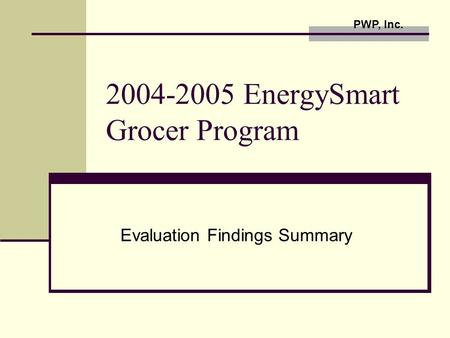 2004-2005 EnergySmart Grocer Program Evaluation Findings Summary PWP, Inc.