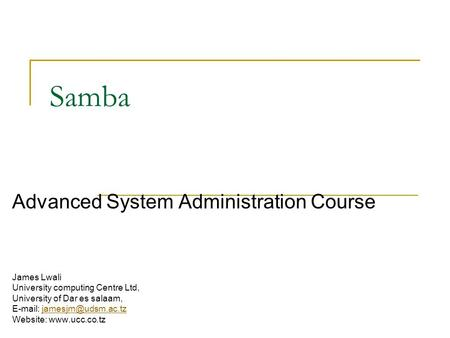 Samba Advanced System Administration Course James Lwali University computing Centre Ltd, University of Dar es salaam,