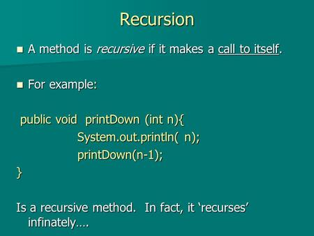 Recursion A method is recursive if it makes a call to itself. A method is recursive if it makes a call to itself. For example: For example: public void.