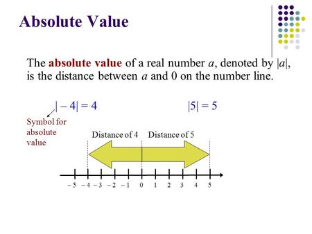 Absolute Value The absolute value of a real number a, denoted by |a|, is the distance between a and 0 on the number line. 2– 201345– 1– 3– 4– 5 | – 4|