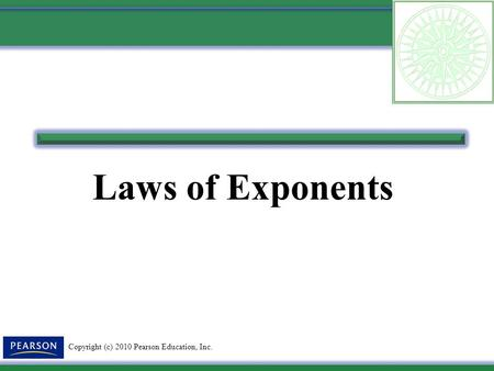 Copyright (c) 2010 Pearson Education, Inc. Laws of Exponents.