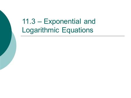 11.3 – Exponential and Logarithmic Equations. CHANGE OF BASE FORMULA Ex: Rewrite log 5 15 using the change of base formula.