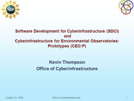 O C I October 31, 2006Office of CyberInfrastructure1 Software Development for Cyberinfrastructure (SDCI) and Cyberinfrastructure for Environmental Observatories: